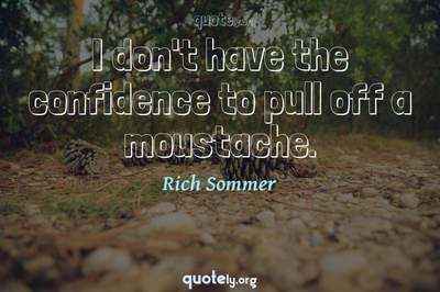 Photo Quote of I don't have the confidence to pull off a moustache.