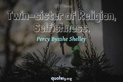 Photo Quote of Twin-sister of Religion, Selfishness.