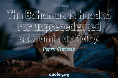 Photo Quote of The Bahamas is headed for unprecedented economic activity.