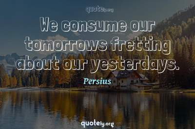Photo Quote of We consume our tomorrows fretting about our yesterdays.