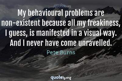 Photo Quote of My behavioural problems are non-existent because all my freakiness, I guess, is manifested in a visual way. And I never have come unravelled.