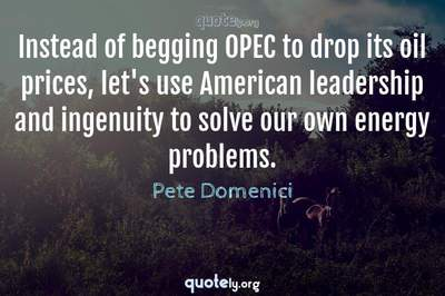 Photo Quote of Instead of begging OPEC to drop its oil prices, let's use American leadership and ingenuity to solve our own energy problems.