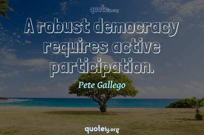 Photo Quote of A robust democracy requires active participation.