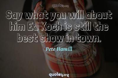 Photo Quote of Say what you will about him Ed Koch is still the best show in town.