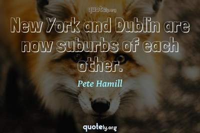 Photo Quote of New York and Dublin are now suburbs of each other.