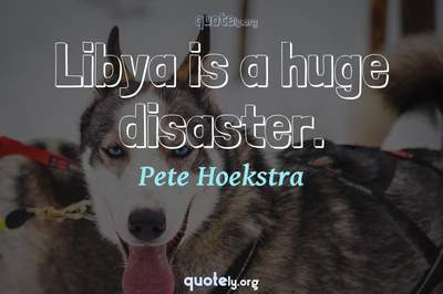Photo Quote of Libya is a huge disaster.