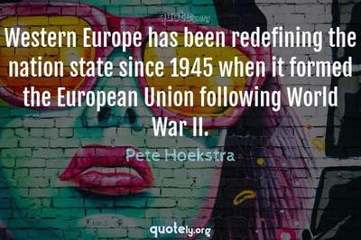 Photo Quote of Western Europe has been redefining the nation state since 1945 when it formed the European Union following World War II.