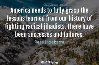 Photo Quote of America needs to fully grasp the lessons learned from our history of fighting radical jihadists. There have been successes and failures.