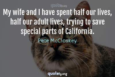Photo Quote of My wife and I have spent half our lives, half our adult lives, trying to save special parts of California.
