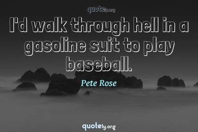 Photo Quote of I'd walk through hell in a gasoline suit to play baseball.