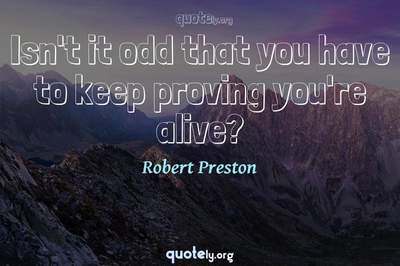 Photo Quote of Isn't it odd that you have to keep proving you're alive?