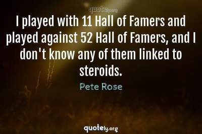 Photo Quote of I played with 11 Hall of Famers and played against 52 Hall of Famers, and I don't know any of them linked to steroids.
