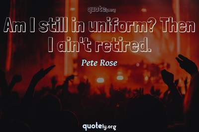 Photo Quote of Am I still in uniform? Then I ain't retired.