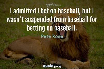 Photo Quote of I admitted I bet on baseball, but I wasn't suspended from baseball for betting on baseball.