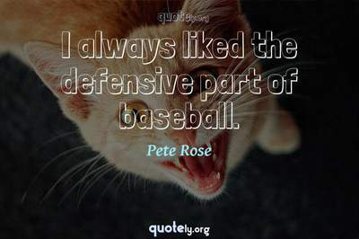 Photo Quote of I always liked the defensive part of baseball.
