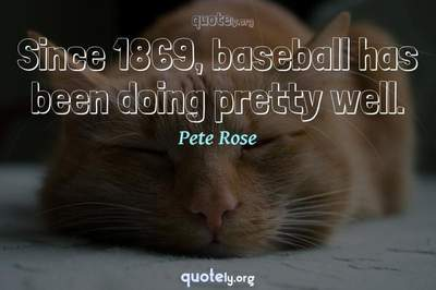 Photo Quote of Since 1869, baseball has been doing pretty well.