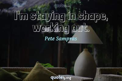 Photo Quote of I'm staying in shape, working out.