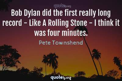 Photo Quote of Bob Dylan did the first really long record - Like A Rolling Stone - I think it was four minutes.