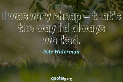 Photo Quote of I was very cheap - that's the way I'd always worked.