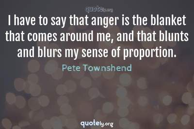 Photo Quote of I have to say that anger is the blanket that comes around me, and that blunts and blurs my sense of proportion.