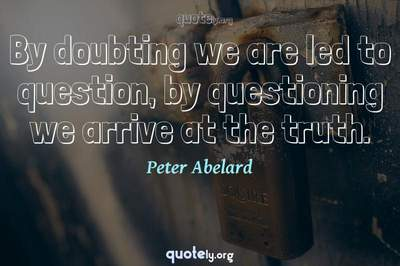 Photo Quote of By doubting we are led to question, by questioning we arrive at the truth.