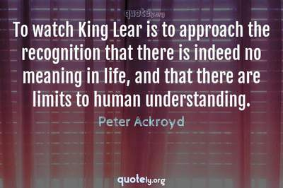Photo Quote of To watch King Lear is to approach the recognition that there is indeed no meaning in life, and that there are limits to human understanding.