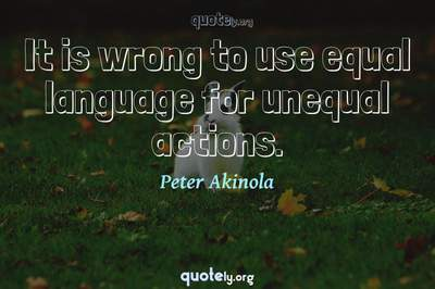 Photo Quote of It is wrong to use equal language for unequal actions.