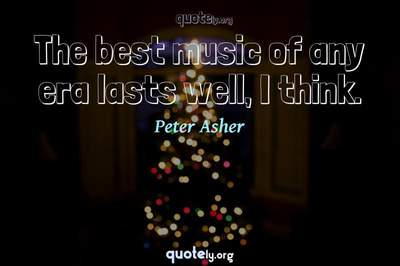 Photo Quote of The best music of any era lasts well, I think.