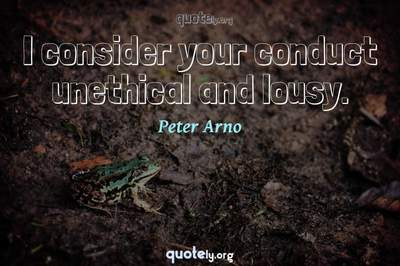 Photo Quote of I consider your conduct unethical and lousy.