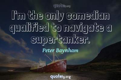 Photo Quote of I'm the only comedian qualified to navigate a supertanker.