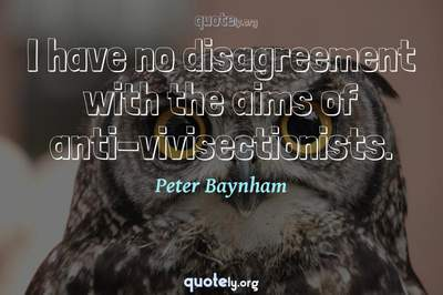 Photo Quote of I have no disagreement with the aims of anti-vivisectionists.