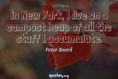 Photo Quote of In New York, I live on a compost heap of all the stuff I accumulate.