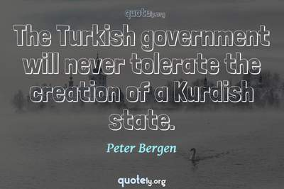 Photo Quote of The Turkish government will never tolerate the creation of a Kurdish state.