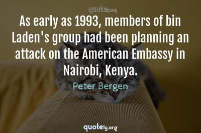 Photo Quote of As early as 1993, members of bin Laden's group had been planning an attack on the American Embassy in Nairobi, Kenya.