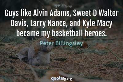 Photo Quote of Guys like Alvin Adams, Sweet D Walter Davis, Larry Nance, and Kyle Macy became my basketball heroes.