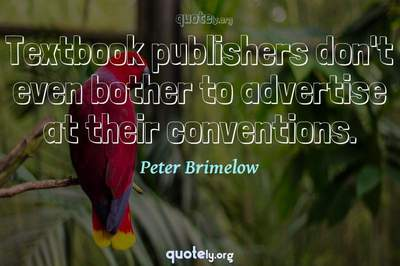 Photo Quote of Textbook publishers don't even bother to advertise at their conventions.