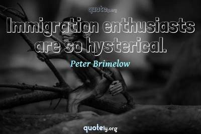 Photo Quote of Immigration enthusiasts are so hysterical.