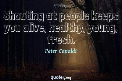 Photo Quote of Shouting at people keeps you alive, healthy, young, fresh.