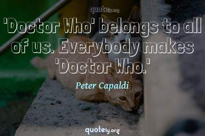 Photo Quote of 'Doctor Who' belongs to all of us. Everybody makes 'Doctor Who.'