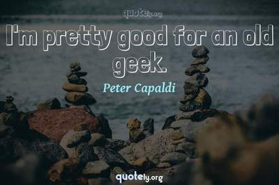 Photo Quote of I'm pretty good for an old geek.