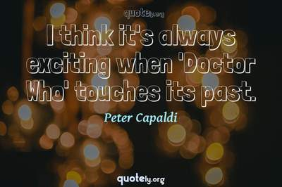 Photo Quote of I think it's always exciting when 'Doctor Who' touches its past.