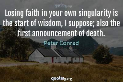 Photo Quote of Losing faith in your own singularity is the start of wisdom, I suppose; also the first announcement of death.