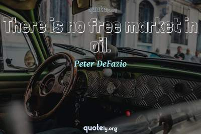 Photo Quote of There is no free market in oil.