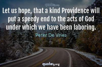 Photo Quote of Let us hope, that a kind Providence will put a speedy end to the acts of God under which we have been laboring.