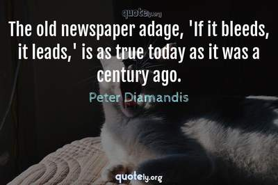 Photo Quote of The old newspaper adage, 'If it bleeds, it leads,' is as true today as it was a century ago.