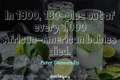 Photo Quote of In 1900, 180-plus out of every 1,000 African-American babies died.