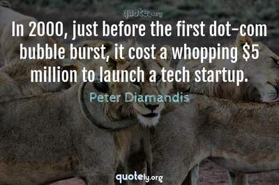 Photo Quote of In 2000, just before the first dot-com bubble burst, it cost a whopping $5 million to launch a tech startup.