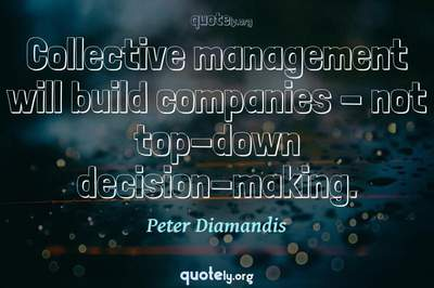 Photo Quote of Collective management will build companies - not top-down decision-making.