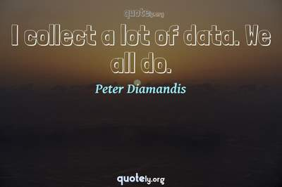 Photo Quote of I collect a lot of data. We all do.