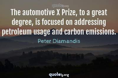 Photo Quote of The automotive X Prize, to a great degree, is focused on addressing petroleum usage and carbon emissions.